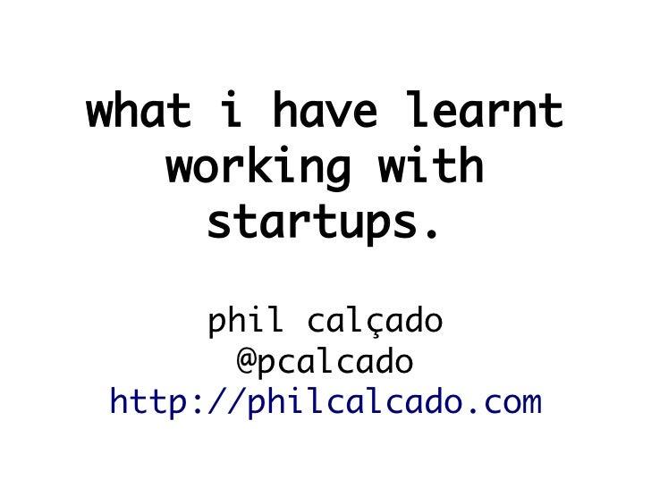 what i have learnt   working with     startups.     phil calçado       @pcalcadohttp://philcalcado.com