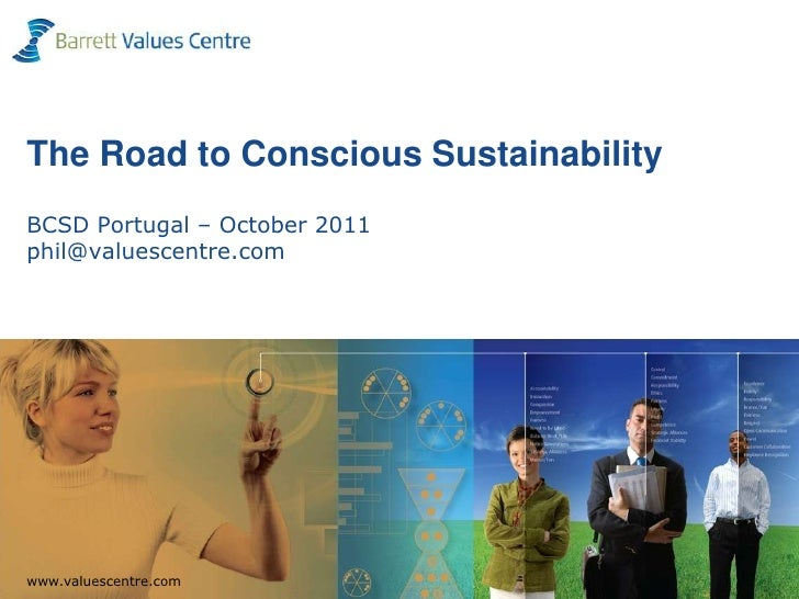 The Road to Conscious SustainabilityBCSD Portugal – October 2011phil@valuescentre.com  www.valuescentre.comwww.valuescentr...
