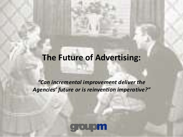 """The Future of Advertising: """"Can incremental improvement deliver the Agencies' future or is reinvention imperative?"""""""
