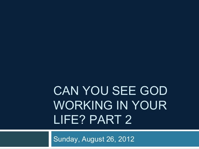 CAN YOU SEE GODWORKING IN YOURLIFE? PART 2Sunday, August 26, 2012