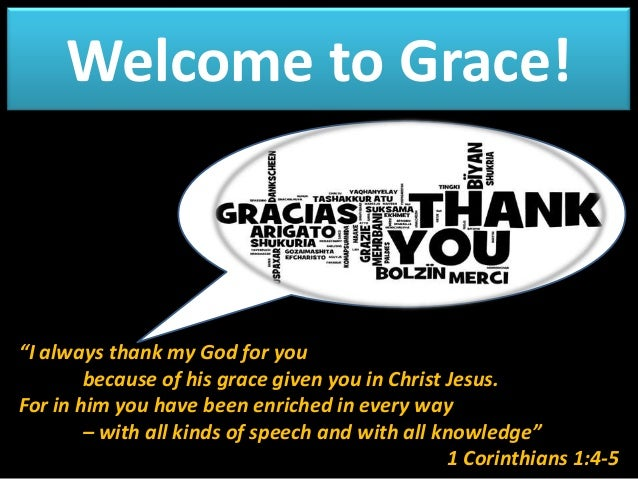 """Welcome to Grace!  """"I always thank my God for you because of his grace given you in Christ Jesus. For in him you have been..."""