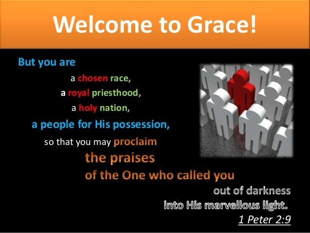 Welcome to Grace! But you are a chosen race, a royal priesthood, a holy nation,  a people for His possession, so that you ...