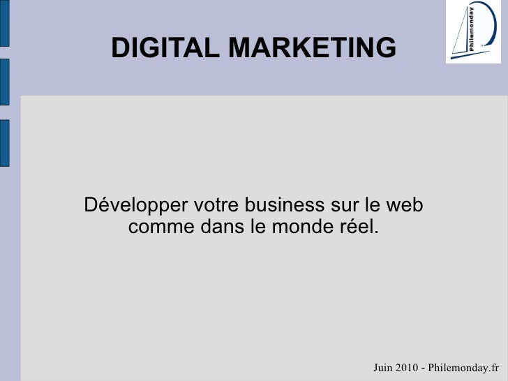 DIGITAL MARKETING Développer votre business sur le web comme dans le monde réel. Juin 2010 - Philemonday.fr