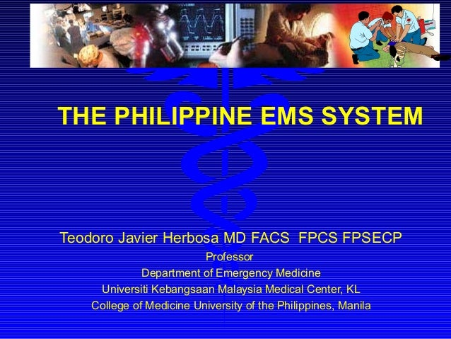 THE PHILIPPINE EMS SYSTEM Teodoro Javier Herbosa MD FACS FPCS FPSECP Professor Department of Emergency Medicine Universiti...
