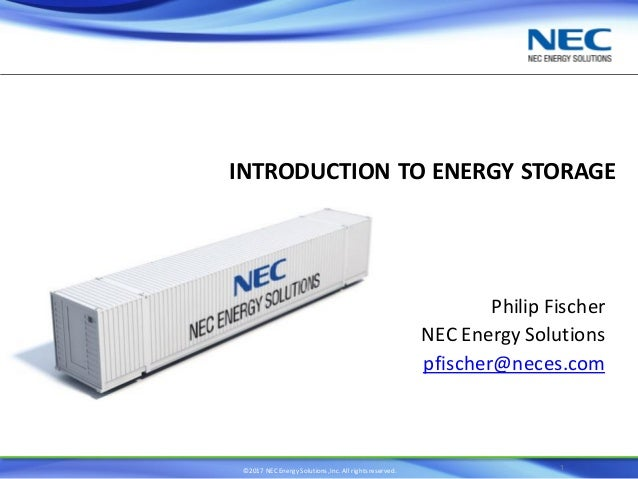 ©2017 NEC Energy Solutions,Inc. All rights reserved. INTRODUCTION TO ENERGY STORAGE Philip Fischer NEC Energy Solutions pf...