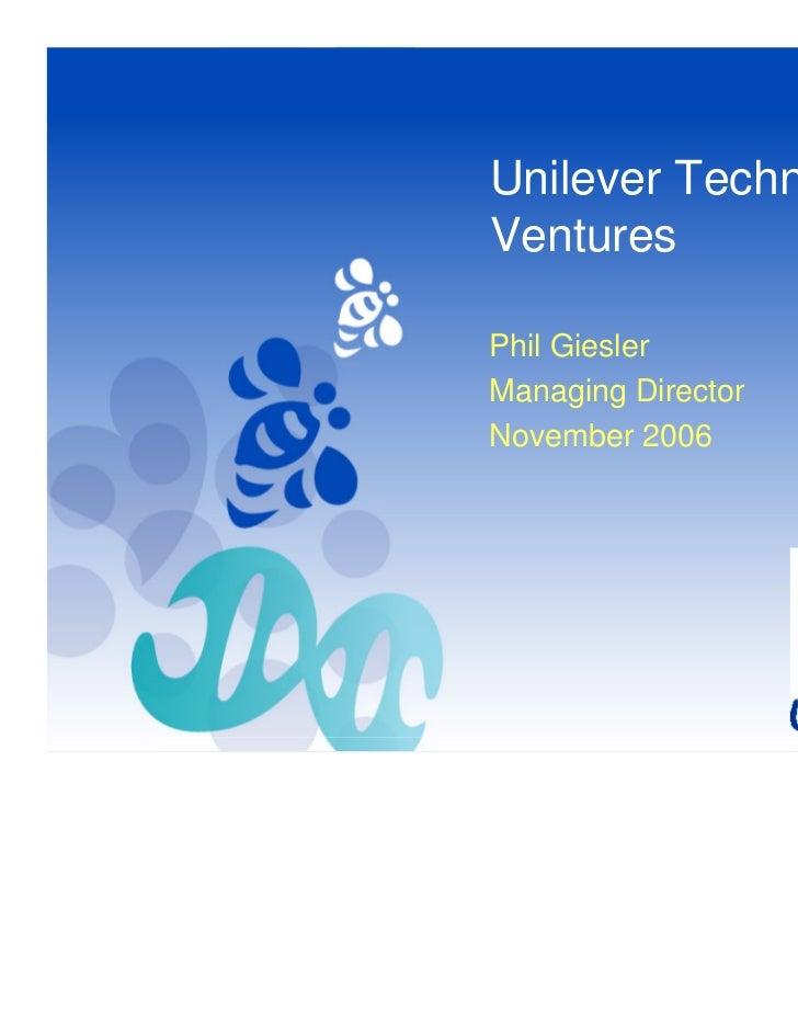 Unilever TechnologyVenturesPhil GieslerManaging DirectorNovember 2006