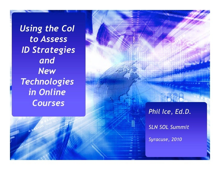 Using the CoI   to Assess ID Strategies      and      New Technologies   in Online    Courses                 Phil Ice, Ed...