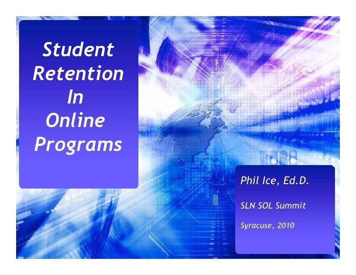 Student Retention     In  Online Programs             Phil Ice, Ed.D.              SLN SOL Summit              Syracuse, 2...