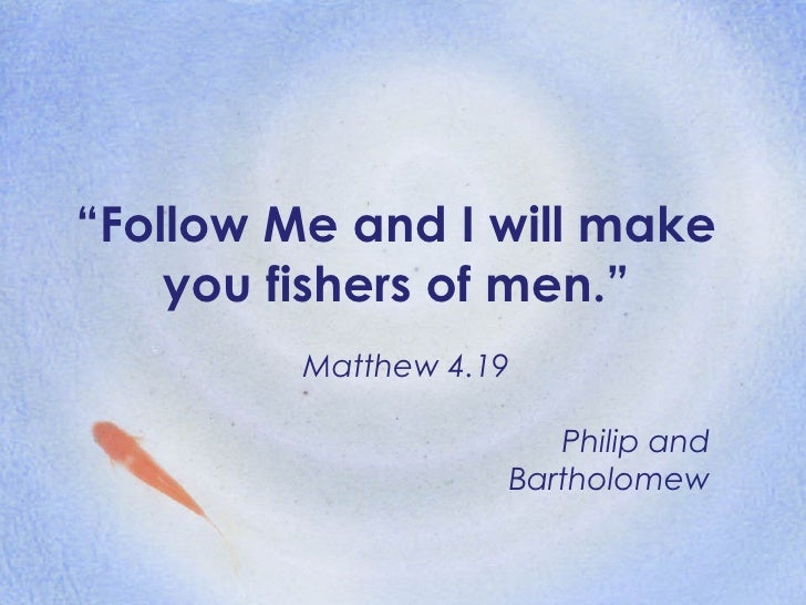""" Follow Me and I will make you fishers of men."" Matthew 4.19 Philip and Bartholomew"