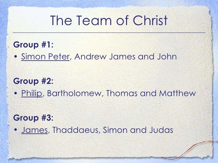 The Team of Christ <ul><li>Group #1: </li></ul><ul><li>Simon Peter , Andrew James and John </li></ul><ul><li>Group #2: </l...