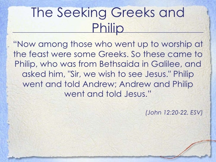 """The Seeking Greeks and Philip <ul><li>"""" Now among those who went up to worship at the feast were some Greeks. So these cam..."""