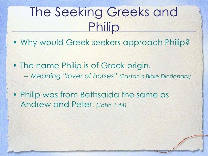 The Seeking Greeks and Philip <ul><li>Why would Greek seekers approach Philip? </li></ul><ul><li>The name Philip is of Gre...