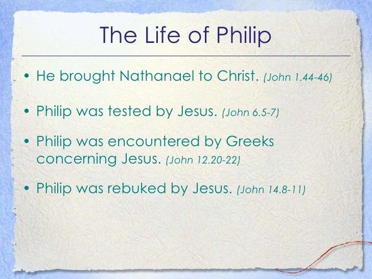The Life of Philip <ul><li>He brought Nathanael to Christ.  (John 1.44-46) </li></ul><ul><li>Philip was tested by Jesus.  ...