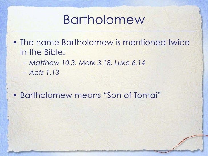 Bartholomew <ul><li>The name Bartholomew is mentioned twice in the Bible: </li></ul><ul><ul><li>Matthew 10.3, Mark 3.18, L...