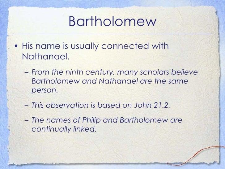 Bartholomew <ul><li>His name is usually connected with Nathanael. </li></ul><ul><ul><li>From the ninth century, many schol...