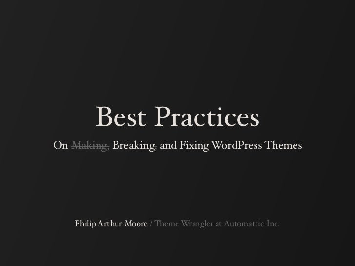 Best PracticesOn Making, Breaking, and Fixing WordPress Themes    Philip Arthur Moore / Theme Wrangler at Automattic Inc.
