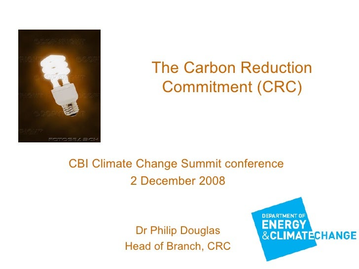 The Carbon Reduction Commitment (CRC) CBI Climate Change Summit conference  2 December 2008 Dr Philip Douglas Head of Bran...