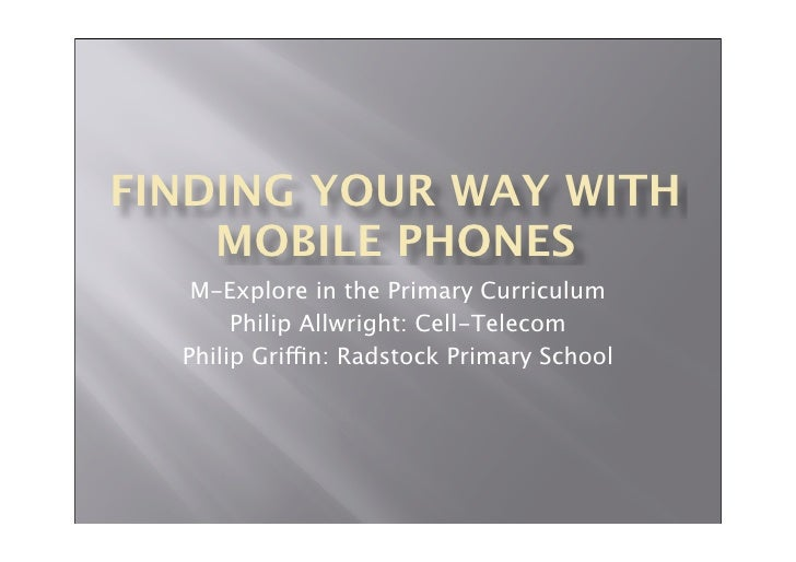 FINDING YOUR WAY WITH     MOBILE PHONES    M-Explore in the Primary Curriculum        Philip Allwright: Cell-Telecom   Phi...