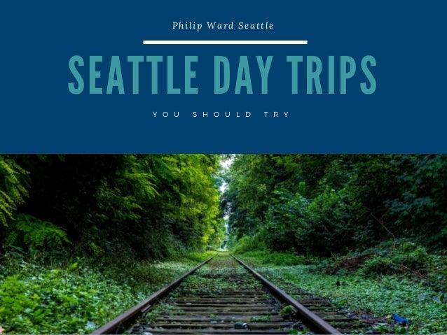 S E A T T L E D A Y T R I P S Philip Ward Seattle Y O U S H O U L D T R Y