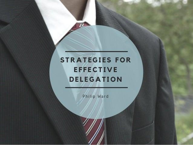 STRATEGIES FOR EFFECTIVE DELEGATION Philip Ward