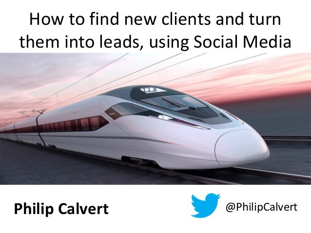 How to find new clients and turnthem into leads, using Social MediaPhilip Calvert @PhilipCalvert