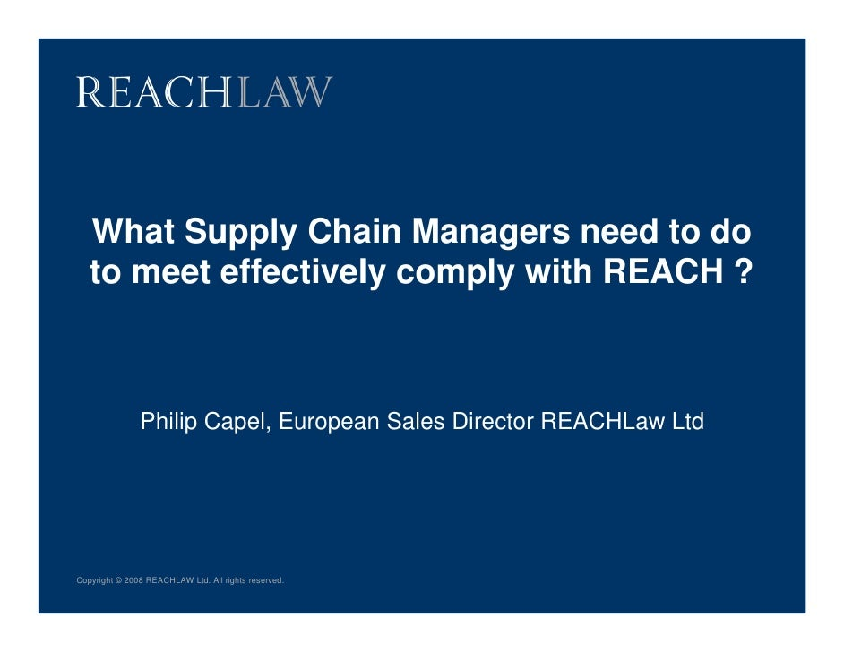 What Supply Chain Managers need to do   to meet effectively comply with REACH ?               Philip Capel, European Sales...