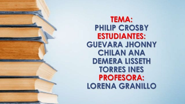 TEMA: PHILIP CROSBY ESTUDIANTES: GUEVARA JHONNY CHILAN ANA DEMERA LISSETH TORRES INES PROFESORA: LORENA GRANILLO