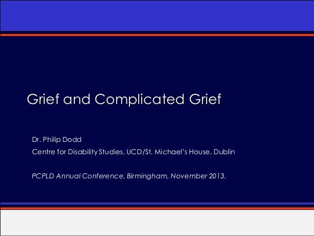 Grief and Complicated Grief Dr. Philip Dodd  Centre for Disability Studies, UCD/St. Michael's House, Dublin PCPLD Annual C...