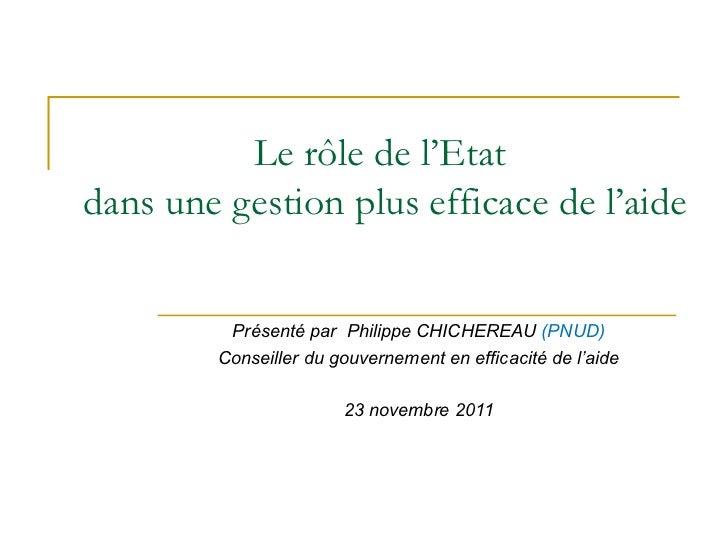 Le rôle de l'Etat  dans une gestion plus efficace de l'aide Présenté par  Philippe CHICHEREAU  (PNUD) Conseiller du gouver...