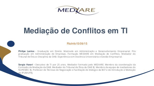 Mediação de Conflitos em TI Philipe Lantos - Graduação em Direito. Mestrado em Administração e Desenvolvimento Empresarial...
