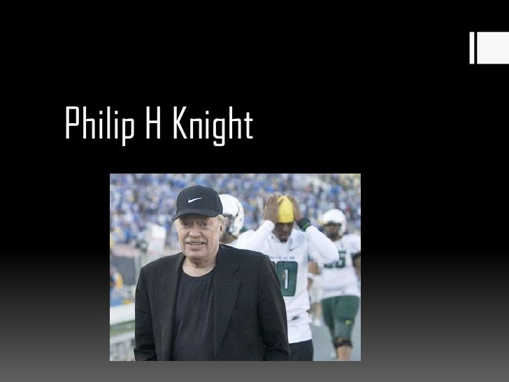 how philip h knight transformed the Philip knight is the chairman, ceo, and co-founder of nike and he currently owns more than 90% of the firm the company is internationally known for its trademark swoosh and its leadership in the athletic apparel industryphilip hknight's involvement with a sporting goods company is not accidental.