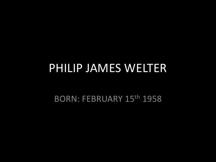 PHILIP JAMES WELTER<br />BORN: FEBRUARY 15th 1958<br />