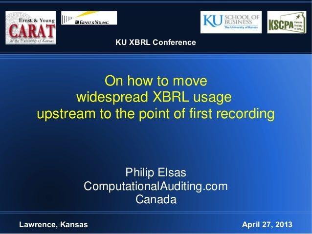 KU XBRL ConferenceOn how to movewidespread XBRL usageupstream to the point of first recordingPhilip ElsasComputationalAudi...