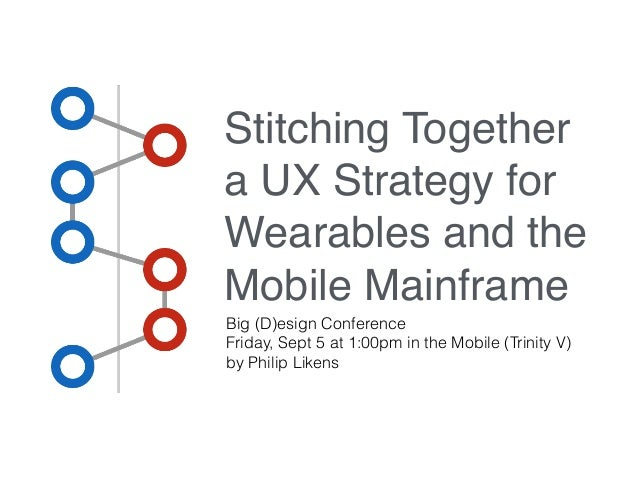 Stitching Together  a UX Strategy for  Wearables and the  Mobile Mainframe  Big (D)esign Conference  Friday, Sept 5 at 1:0...