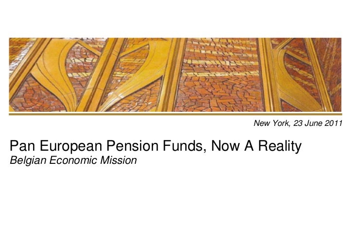 New York, 23 June 2011Pan European Pension Funds, Now A RealityBelgian Economic Mission <br />