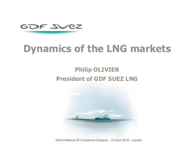 World National Oil Companies Congress – 24 June 2010 – London Dynamics of the LNG markets Philip OLIVIER President of GDF ...