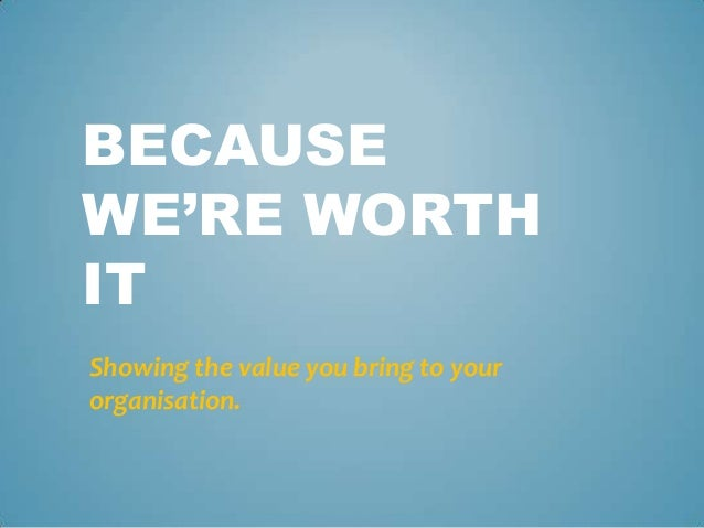 BECAUSE  WE'RE WORTH  IT  Showing the value you bring to your  organisation.