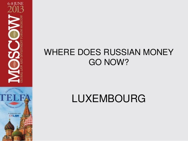 TELFA MOSCOW CONFERENCE - June 7, 2013 1 WHERE DOES RUSSIAN MONEY GO NOW? LUXEMBOURG