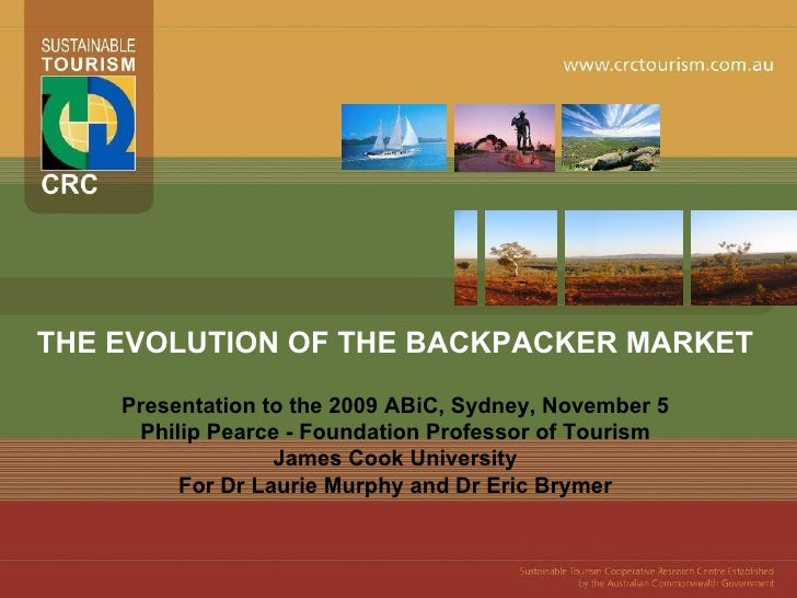 THE EVOLUTION OF THE BACKPACKER MARKET Presentation to the 2009 ABiC, Sydney, November 5 Philip Pearce - Foundation Profes...
