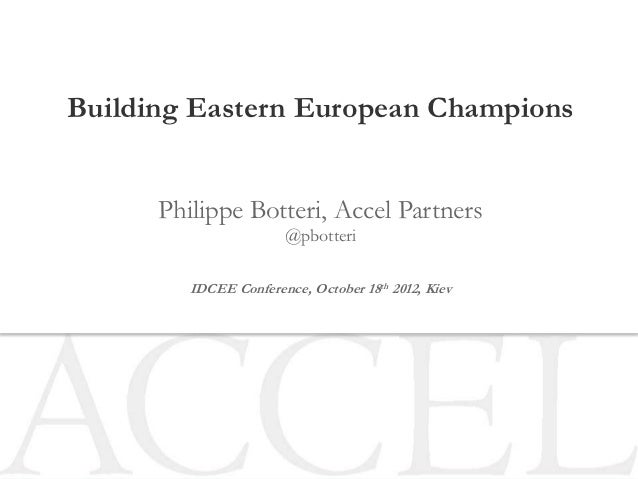 Building Eastern European Champions      Philippe Botteri, Accel Partners                       @pbotteri         IDCEE Co...