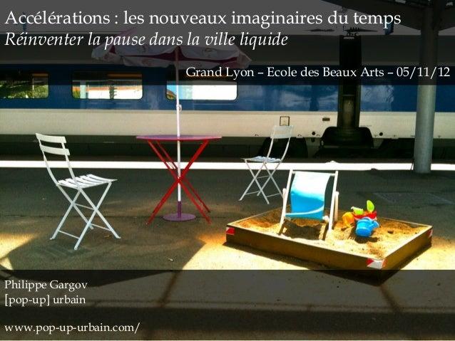 Accélérations : les nouveaux imaginaires du temps Réinventer la pause dans la ville liquide Grand Lyon – Ecole des Beaux A...