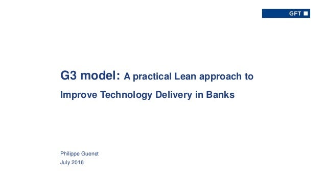 GFT Group 8-Aug-16 1 G3 model: A practical Lean approach to Improve Technology Delivery in Banks Philippe Guenet July 2016
