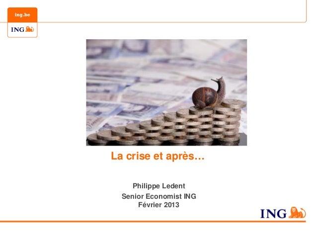 La crise et après…     Philippe Ledent  Senior Economist ING      Février 2013