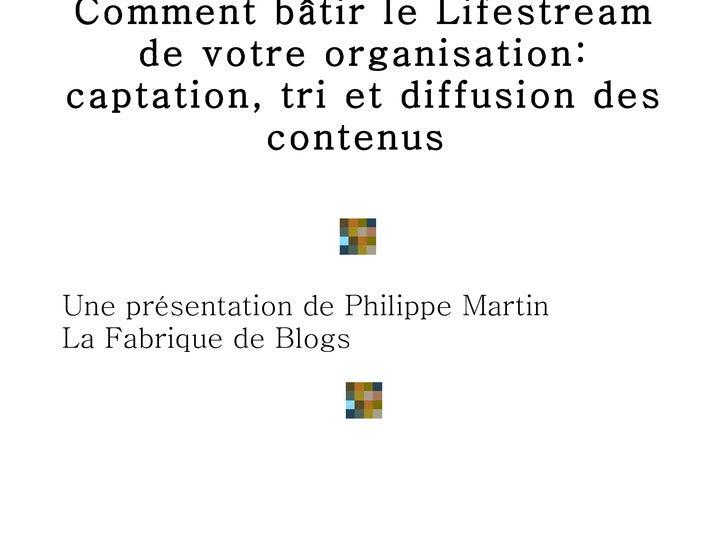 Comment bâtir le Lifestream de votre organisation: captation, tri et diffusion des contenus  <ul><li>Une présentation de P...