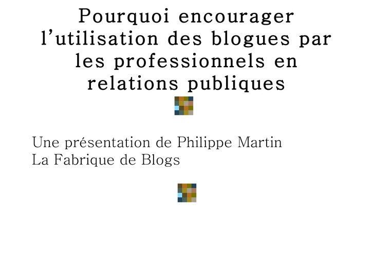 Pourquoi encourager l'utilisation des blogues par les professionnels en relations publiques <ul><li>Une présentation de Ph...