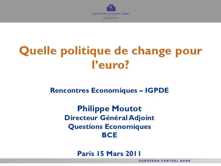 Quelle politique de change pour l'euro? Rencontres Economiques – IGPDE  Philippe Moutot  Directeur Général Adjoint  Questi...