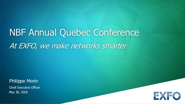 May 30, 2018 Philippe Morin Chief Executive Officer NBF Annual Quebec Conference At EXFO, we make networks smarter