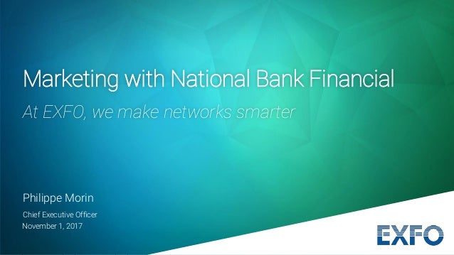 November 1, 2017 Philippe Morin Chief Executive Officer Marketing with National Bank Financial At EXFO, we make networks s...