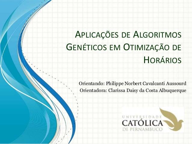 APLICAÇÕES DE ALGORITMOS GENÉTICOS EM OTIMIZAÇÃO DE HORÁRIOS Orientando: Philippe Norbert Cavalcanti Aussourd Orientadora:...