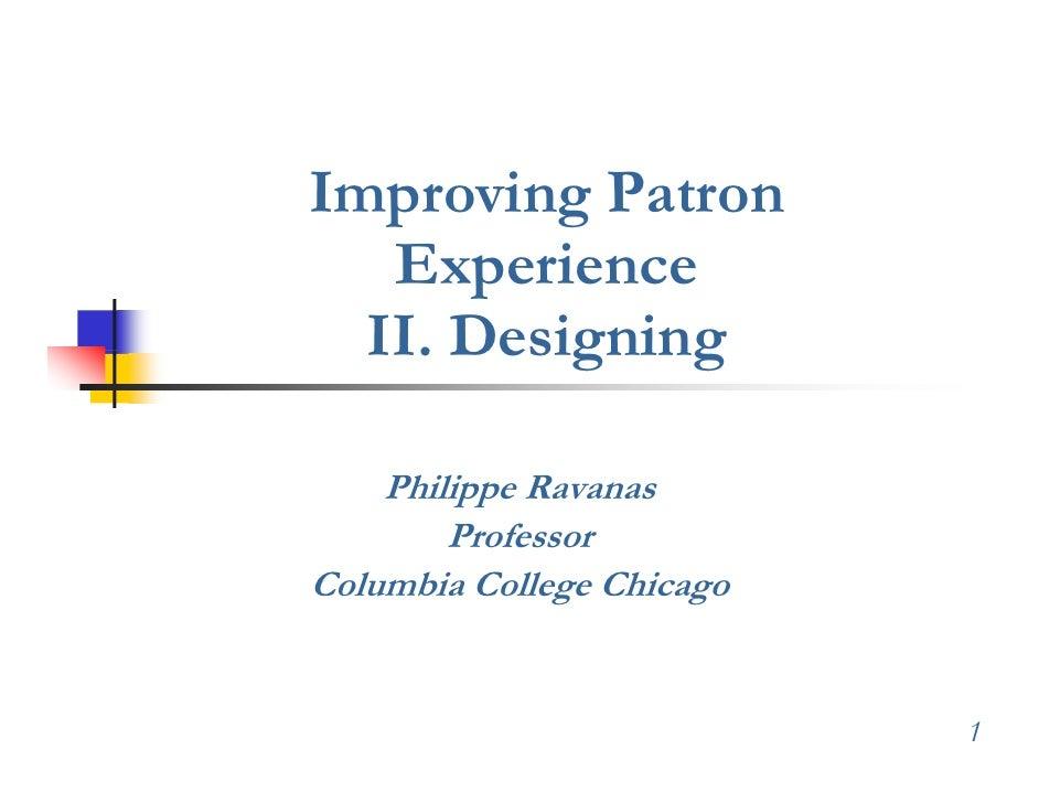 Improving Patron    Experience    E     i   II. Designing      Philippe Ravanas         Professor Columbia College Chicago...